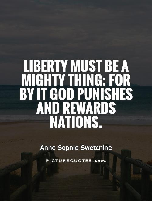 Liberty must be a mighty thing; for by it God punishes and rewards nations Picture Quote #1
