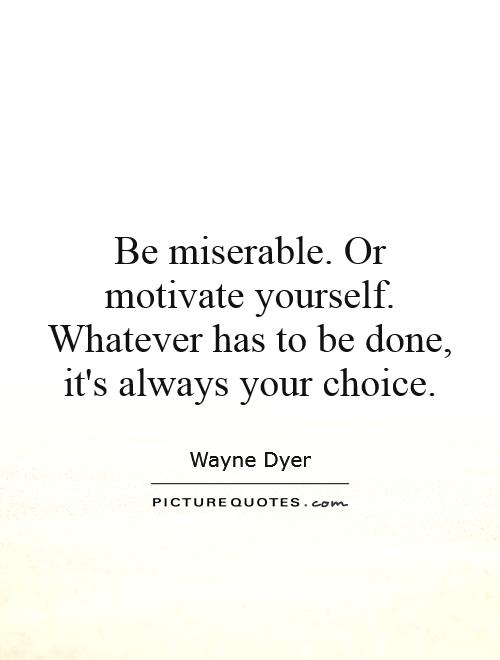 Be miserable. Or motivate yourself. Whatever has to be done, it's always your choice Picture Quote #1