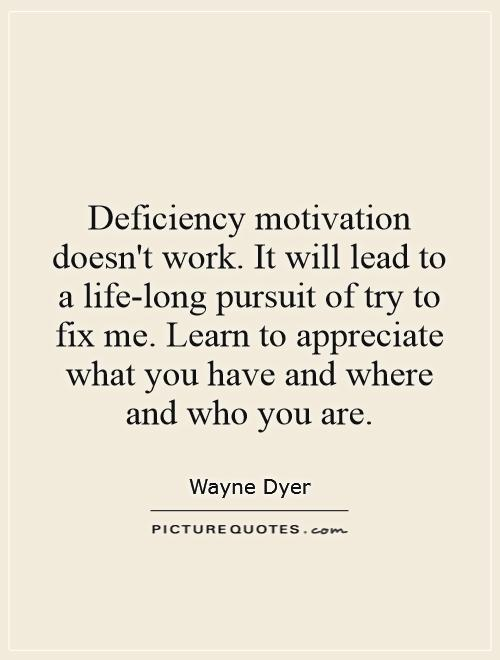 Deficiency motivation doesn't work. It will lead to a life-long pursuit of try to fix me. Learn to appreciate what you have and where and who you are Picture Quote #1