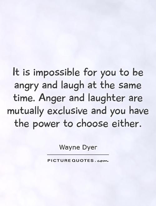 It is impossible for you to be angry and laugh at the same time. Anger and laughter are mutually exclusive and you have the power to choose either Picture Quote #1
