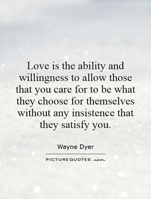 Love is the ability and willingness to allow those that you care for to be what they choose for themselves without any insistence that they satisfy you Picture Quote #1