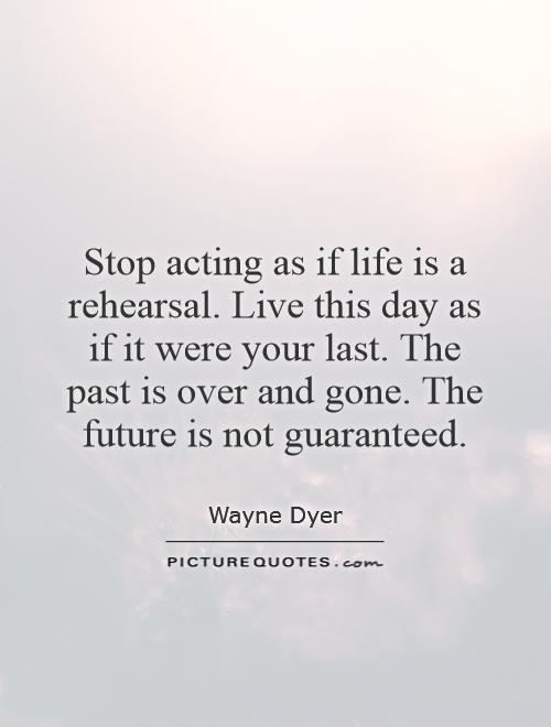 Stop acting as if life is a rehearsal. Live this day as if it were your last. The past is over and gone. The future is not guaranteed Picture Quote #1