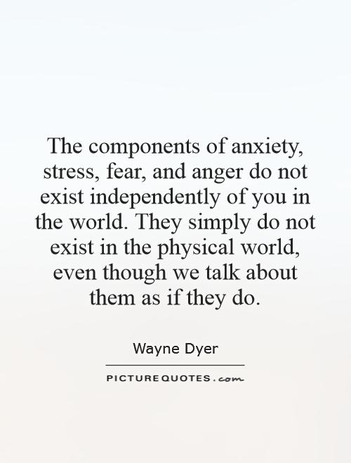 The components of anxiety, stress, fear, and anger do not exist independently of you in the world. They simply do not exist in the physical world, even though we talk about them as if they do Picture Quote #1
