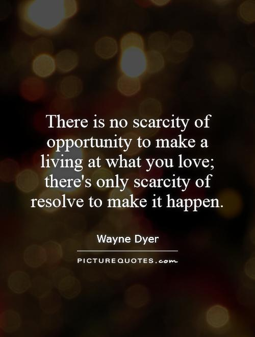 There is no scarcity of opportunity to make a living at what you love; there's only scarcity of resolve to make it happen Picture Quote #1