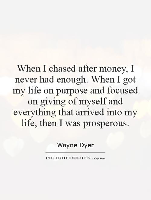 When I chased after money, I never had enough. When I got my life on purpose and focused on giving of myself and everything that arrived into my life, then I was prosperous Picture Quote #1