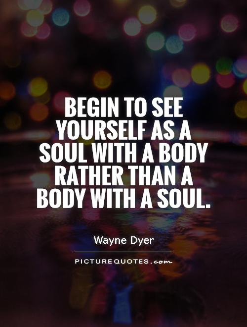 Begin to see yourself as a soul with a body rather than a body with a soul Picture Quote #1