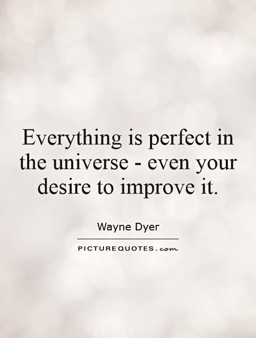 Everything is perfect in the universe - even your desire to improve it Picture Quote #1