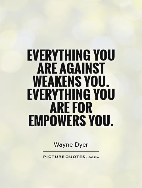 Everything you are against weakens you. Everything you are for empowers you Picture Quote #1