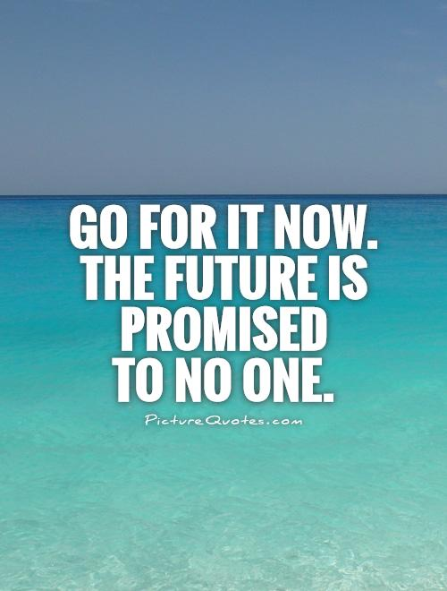 Go for it now.  The future is promised  to no one Picture Quote #1