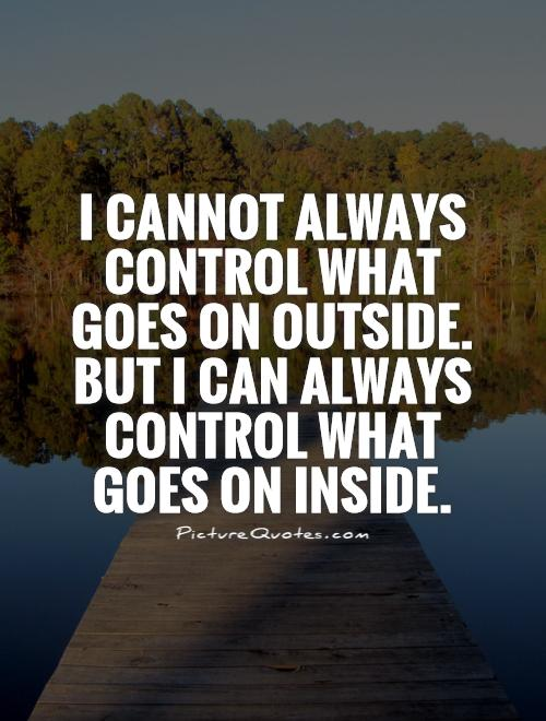I cannot always control what goes on outside. But I can always control what goes on inside Picture Quote #1