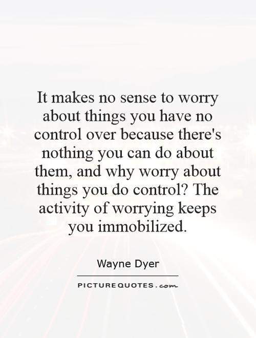 It makes no sense to worry about things you have no control over because there's nothing you can do about them, and why worry about things you do control? The activity of worrying keeps you immobilized Picture Quote #1