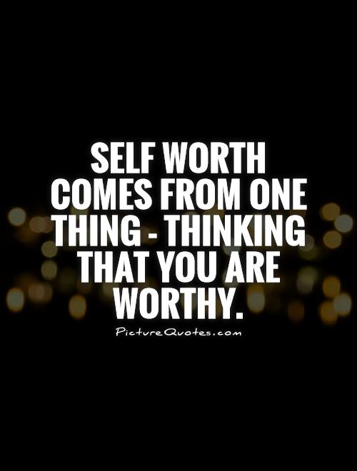 Self worth comes from one thing - thinking that you are worthy Picture Quote #1