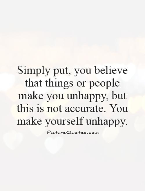 Simply put, you believe that things or people make you unhappy,... | Picture Quotes