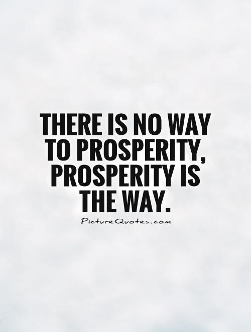 There is no way to prosperity, prosperity is the way Picture Quote #1