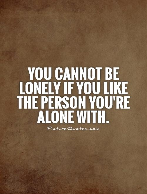 You cannot be lonely if you like the person you're alone with Picture Quote #1