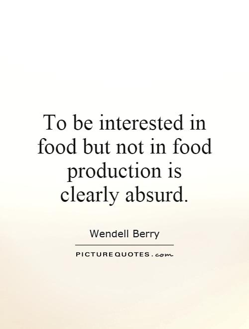 To be interested in food but not in food production is clearly absurd Picture Quote #1