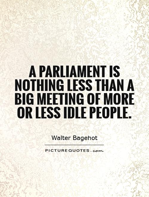 A Parliament is nothing less than a big meeting of more or less idle people Picture Quote #1