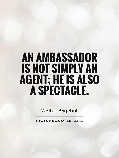 An ambassador is not simply an agent; he is also a spectacle Picture Quote #1