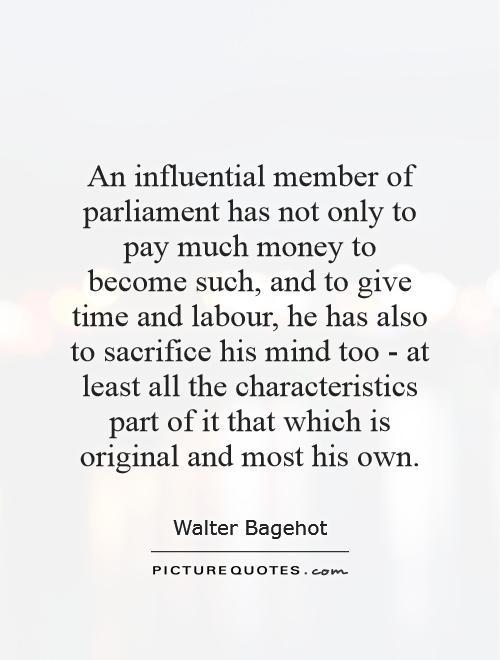 An influential member of parliament has not only to pay much money to become such, and to give time and labour, he has also to sacrifice his mind too - at least all the characteristics part of it that which is original and most his own Picture Quote #1