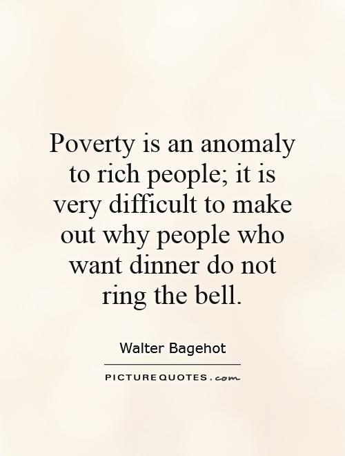 Poverty is an anomaly to rich people; it is very difficult to make out why people who want dinner do not ring the bell Picture Quote #1