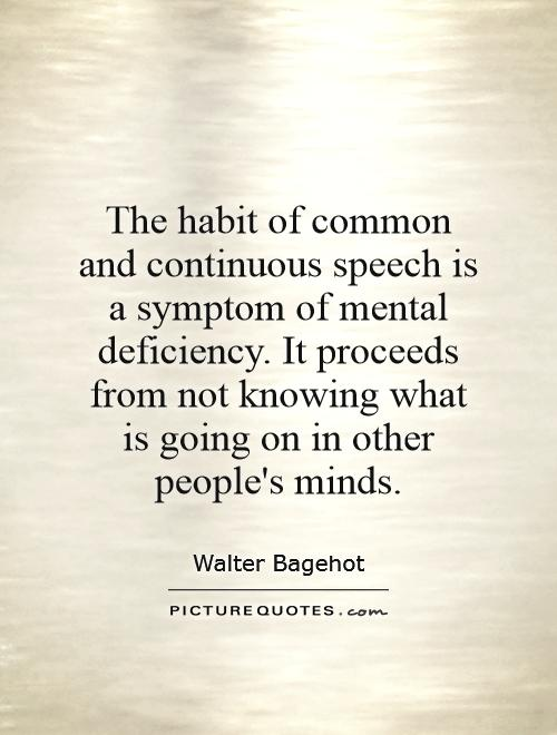 The habit of common and continuous speech is a symptom of mental deficiency. It proceeds from not knowing what is going on in other people's minds Picture Quote #1