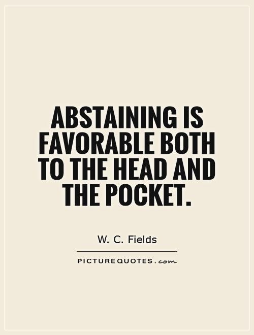 Abstaining is favorable both to the head and the pocket Picture Quote #1