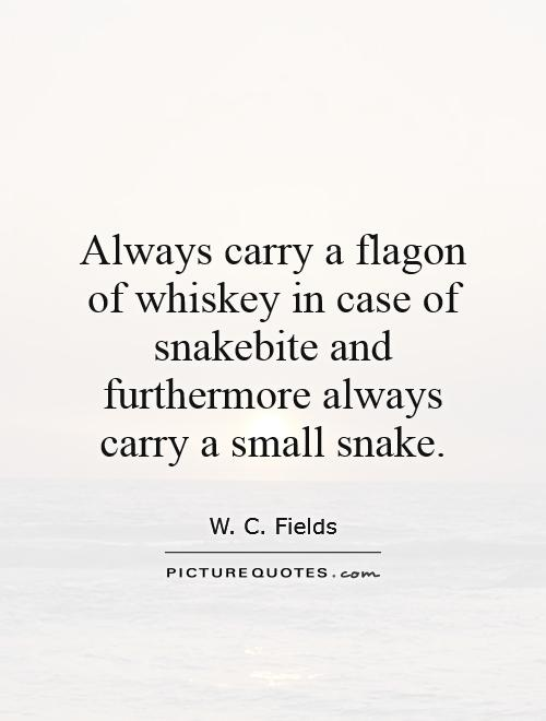 Always carry a flagon of whiskey in case of snakebite and furthermore always carry a small snake Picture Quote #1