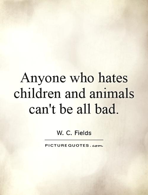 Anyone who hates children and animals can't be all bad Picture Quote #1