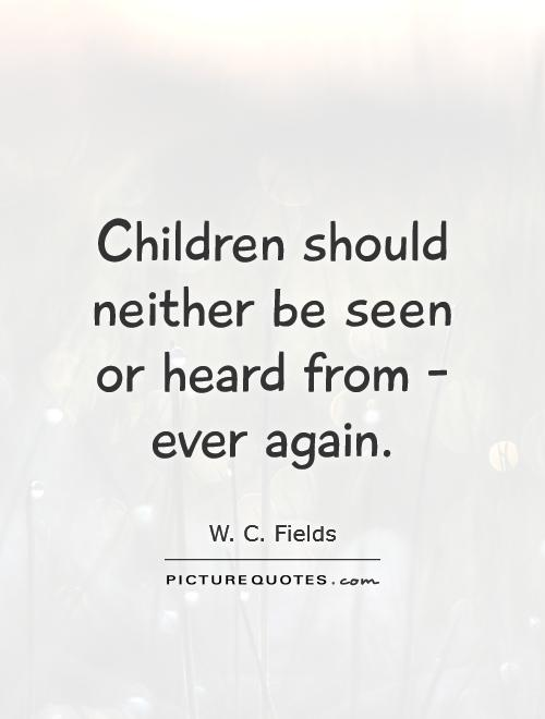 Children should neither be seen or heard from - ever again Picture Quote #1