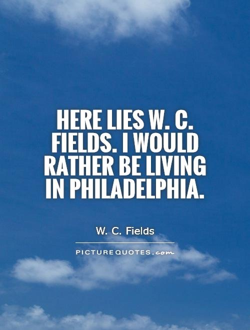 Here lies W. C. Fields. I would rather be living in Philadelphia Picture Quote #1