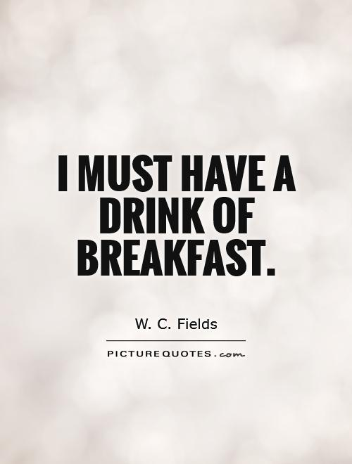 I must have a drink of breakfast Picture Quote #1