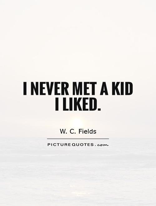 I never met a kid I liked Picture Quote #1