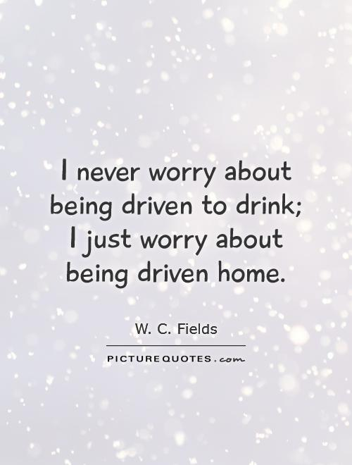 I never worry about being driven to drink; I just worry about being driven home Picture Quote #1