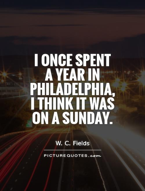I once spent a year in Philadelphia, I think it was on a Sunday Picture Quote #1