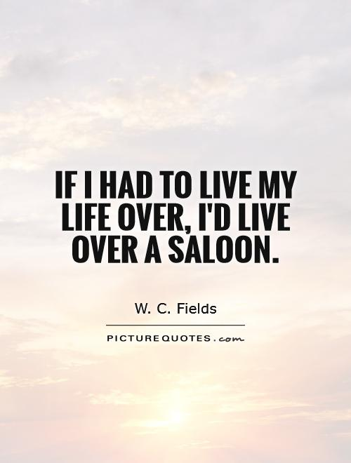 If I had to live my life over, I'd live over a saloon Picture Quote #1