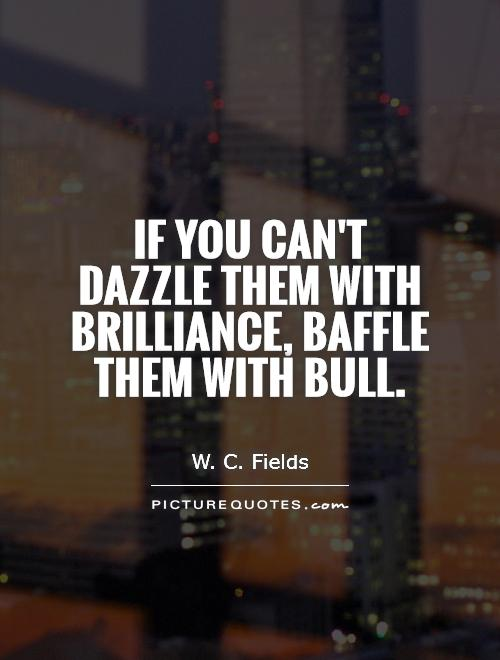 If you can't dazzle them with brilliance, baffle them with bull Picture Quote #1