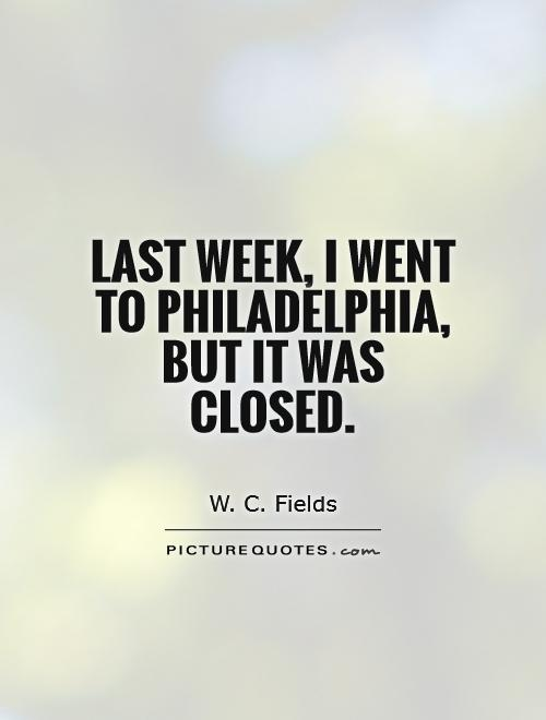 Last week, I went to Philadelphia, but it was closed Picture Quote #1