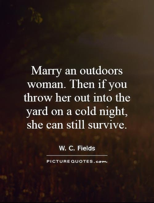 Marry an outdoors woman. Then if you throw her out into the yard on a cold night, she can still survive Picture Quote #1