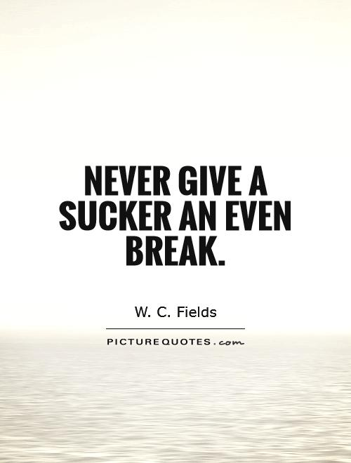 Never give a sucker an even break Picture Quote #1