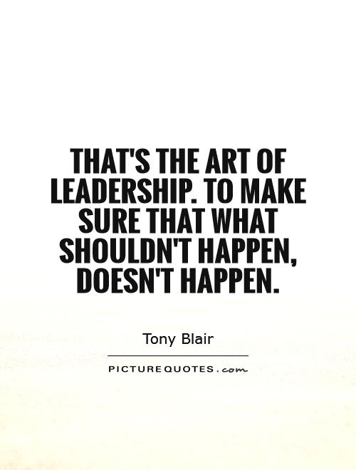 That's the art of leadership. To make sure that what shouldn't happen, doesn't happen Picture Quote #1
