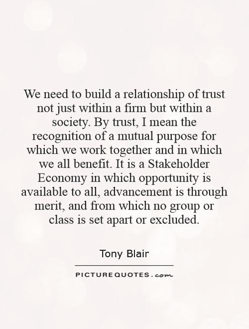 We need to build a relationship of trust not just within a firm but within a society. By trust, I mean the recognition of a mutual purpose for which we work together and in which we all benefit. It is a Stakeholder Economy in which opportunity is available to all, advancement is through merit, and from which no group or class is set apart or excluded Picture Quote #1