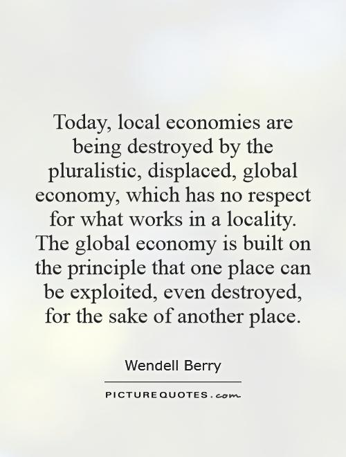 Today, local economies are being destroyed by the pluralistic, displaced, global economy, which has no respect for what works in a locality. The global economy is built on the principle that one place can be exploited, even destroyed, for the sake of another place Picture Quote #1