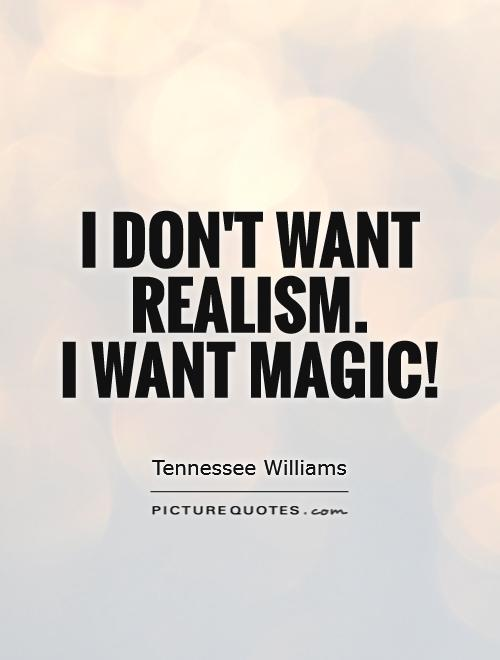 I don't want realism.  I want magic! Picture Quote #1