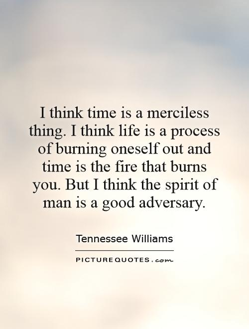 I think time is a merciless thing. I think life is a process of burning oneself out and time is the fire that burns you. But I think the spirit of man is a good adversary Picture Quote #1