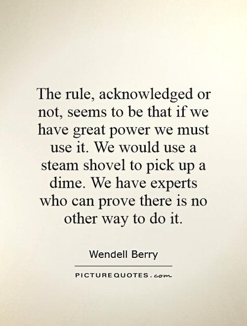 The rule, acknowledged or not, seems to be that if we have great power we must use it. We would use a steam shovel to pick up a dime. We have experts who can prove there is no other way to do it Picture Quote #1