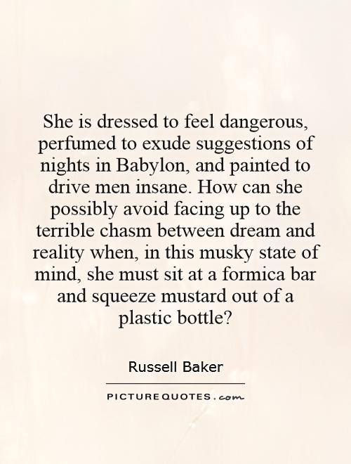 She is dressed to feel dangerous, perfumed to exude suggestions of nights in Babylon, and painted to drive men insane. How can she possibly avoid facing up to the terrible chasm between dream and reality when, in this musky state of mind, she must sit at a formica bar and squeeze mustard out of a plastic bottle? Picture Quote #1