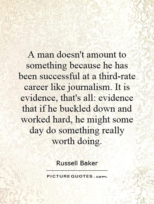 A man doesn't amount to something because he has been successful at a third-rate career like journalism. It is evidence, that's all: evidence that if he buckled down and worked hard, he might some day do something really worth doing Picture Quote #1