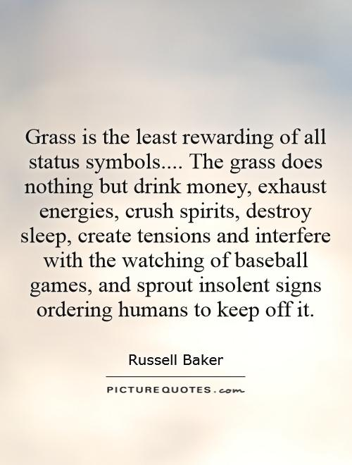 Grass is the least rewarding of all status symbols.... The grass does nothing but drink money, exhaust energies, crush spirits, destroy sleep, create tensions and interfere with the watching of baseball games, and sprout insolent signs ordering humans to keep off it Picture Quote #1