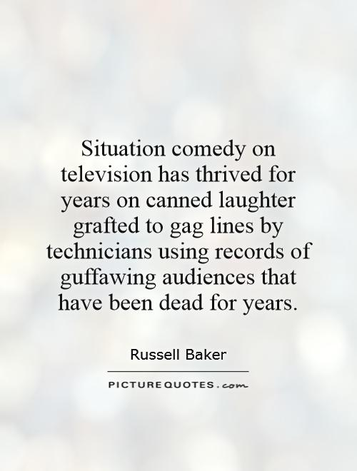 Situation comedy on television has thrived for years on canned laughter grafted to gag lines by technicians using records of guffawing audiences that have been dead for years Picture Quote #1