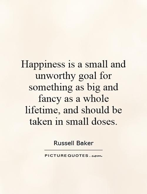 Happiness is a small and unworthy goal for something as big and fancy as a whole lifetime, and should be taken in small doses Picture Quote #1